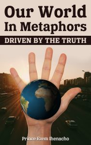 Our World in Metaphors Driven by the Truth. Eze Ihenacho